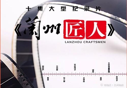 十集大型本土纪录片《兰州匠人》今日首映